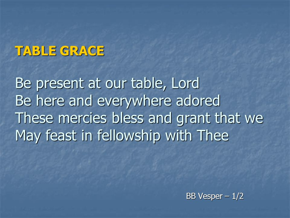 TABLE GRACE Be present at our table, Lord Be here and everywhere adored These mercies bless and grant that we May feast in fellowship with Thee BB Ves