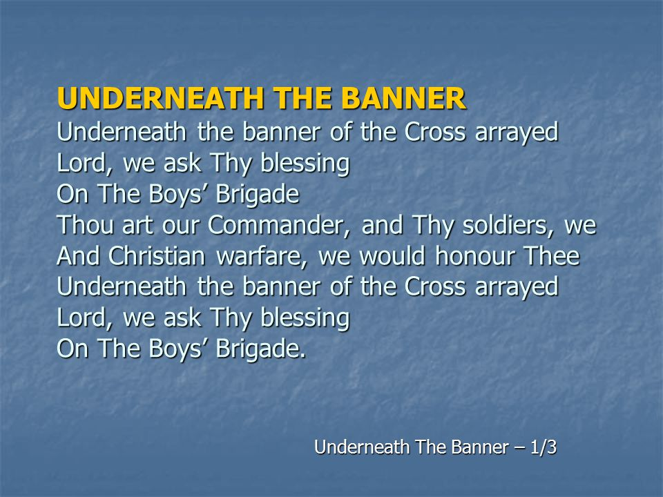 UNDERNEATH THE BANNER Underneath the banner of the Cross arrayed Lord, we ask Thy blessing On The Boys' Brigade Thou art our Commander, and Thy soldie