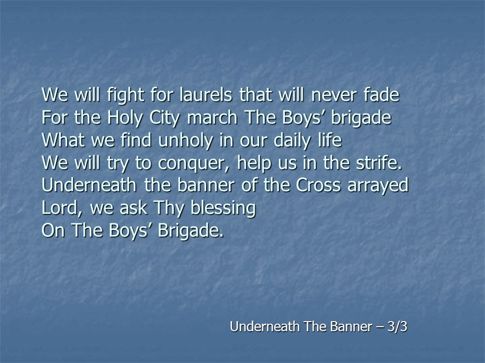 We will fight for laurels that will never fade For the Holy City march The Boys' brigade What we find unholy in our daily life We will try to conquer,
