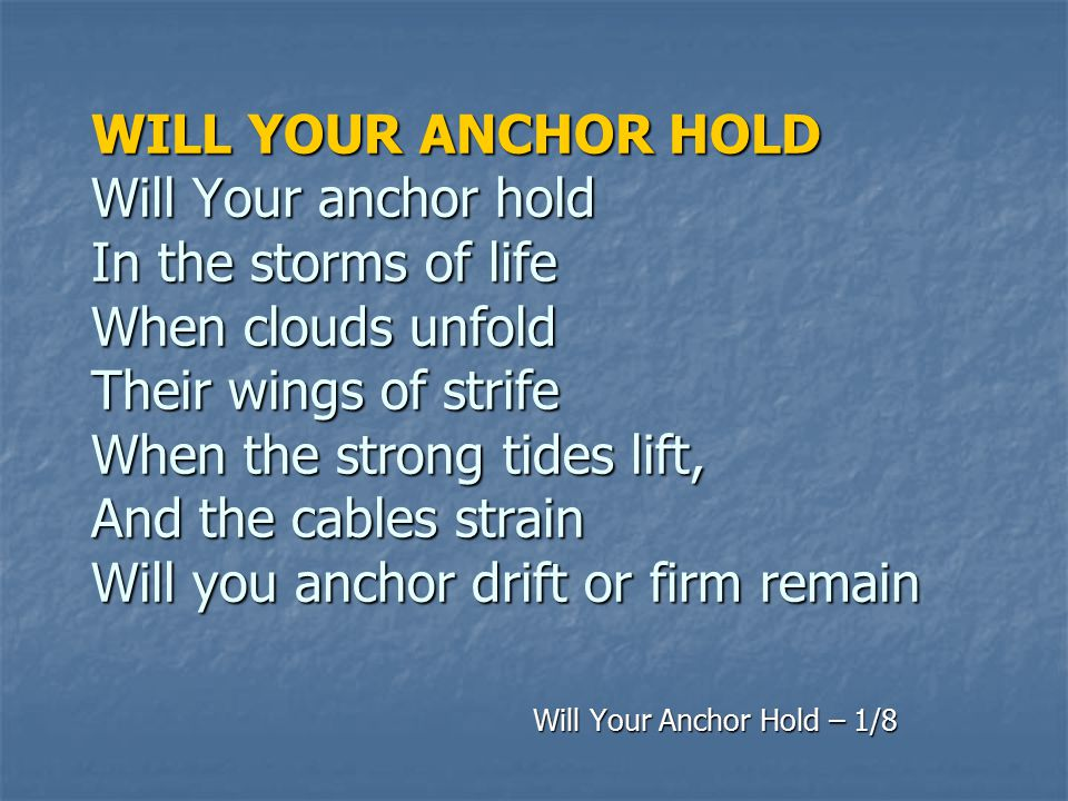 WILL YOUR ANCHOR HOLD Will Your anchor hold In the storms of life When clouds unfold Their wings of strife When the strong tides lift, And the cables