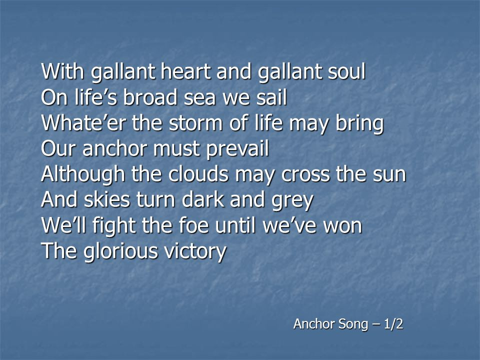 chorus Sure & Stedfast The Brigade Boy's motto clear That's our watchword When trouble and trials are near Sure & Stedfast To the flag that flies above In all that we do We'll try to be true To the Anchor that we love Anchor Song – 2/2