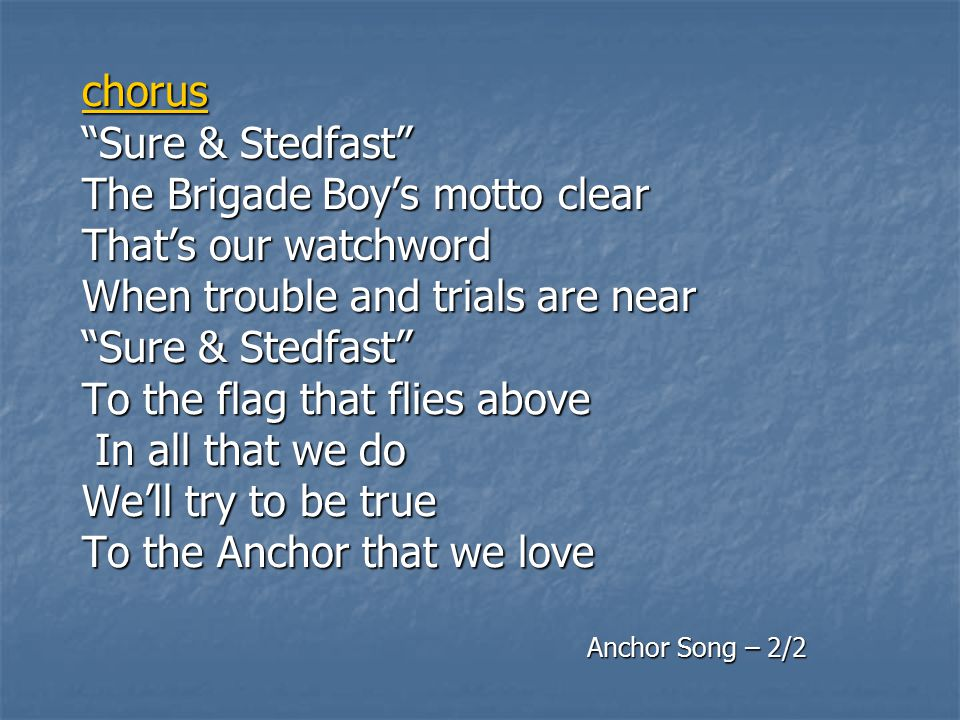 """chorus """"Sure & Stedfast"""" The Brigade Boy's motto clear That's our watchword When trouble and trials are near """"Sure & Stedfast"""" To the flag that flies"""