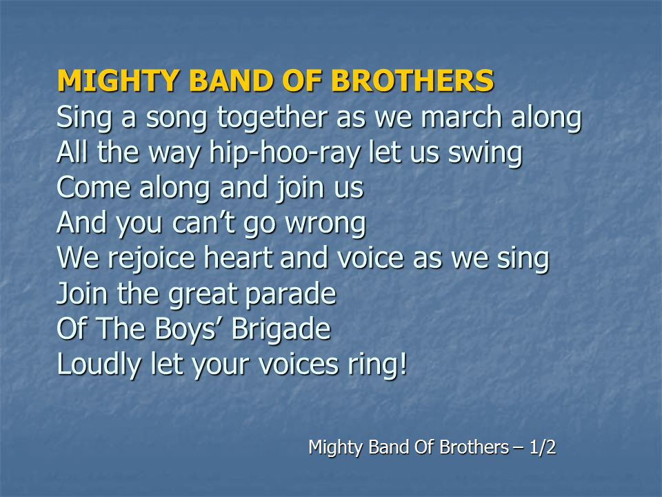 We're a mighty band of brothers Spreading out across the world Over continent and island See the BB flag unfurled We have one great cause And it must prevail With a stalwart faith that can never fail We're a mighty band of brothers Ever stedfast ever sure Mighty Band Of Brothers – 2/2