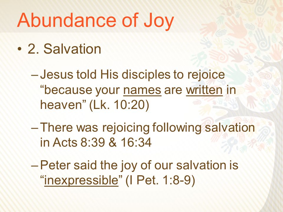 "Abundance of Joy 2. Salvation –Jesus told His disciples to rejoice ""because your names are written in heaven"" (Lk. 10:20) –There was rejoicing followi"