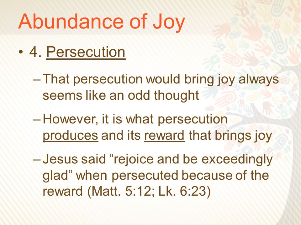 Abundance of Joy 4. Persecution –That persecution would bring joy always seems like an odd thought –However, it is what persecution produces and its r