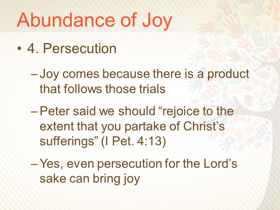 "Abundance of Joy 4. Persecution –Joy comes because there is a product that follows those trials –Peter said we should ""rejoice to the extent that you"