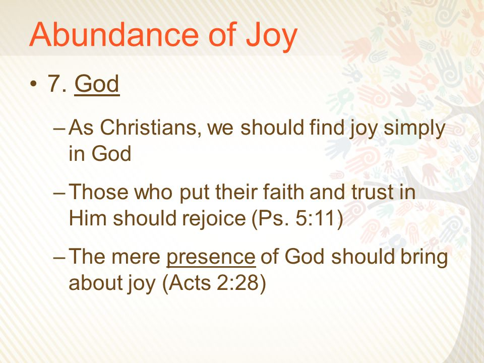 Abundance of Joy 7. God –As Christians, we should find joy simply in God –Those who put their faith and trust in Him should rejoice (Ps. 5:11) –The me