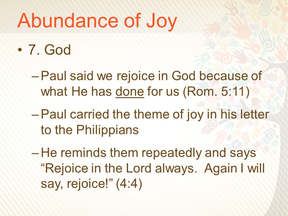 Abundance of Joy 7. God –Paul said we rejoice in God because of what He has done for us (Rom. 5:11) –Paul carried the theme of joy in his letter to th