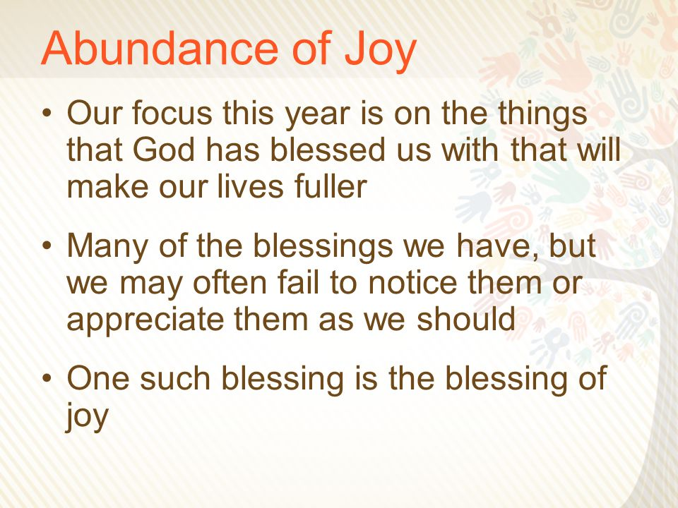 Abundance of Joy Our focus this year is on the things that God has blessed us with that will make our lives fuller Many of the blessings we have, but