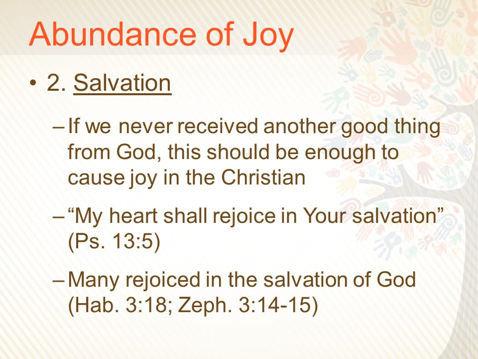"Abundance of Joy 2. Salvation –If we never received another good thing from God, this should be enough to cause joy in the Christian –""My heart shall"
