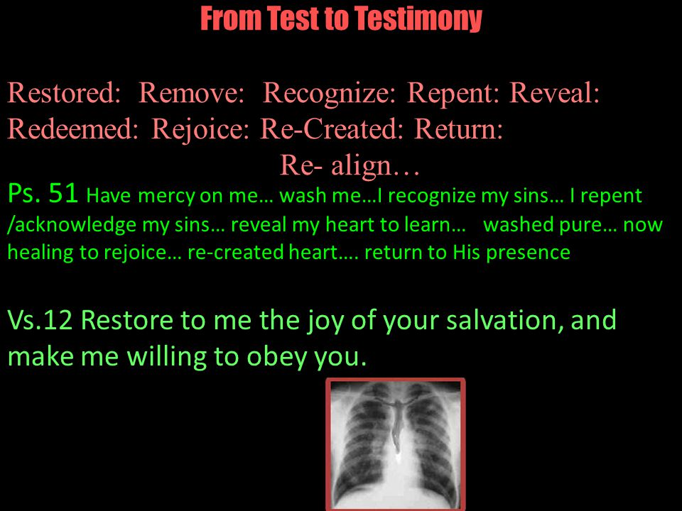 From Test to Testimony Restored: Remove: Recognize: Repent: Reveal: Redeemed: Rejoice: Re-Created: Return: Re- align… Ps. 51 Have mercy on me… wash me