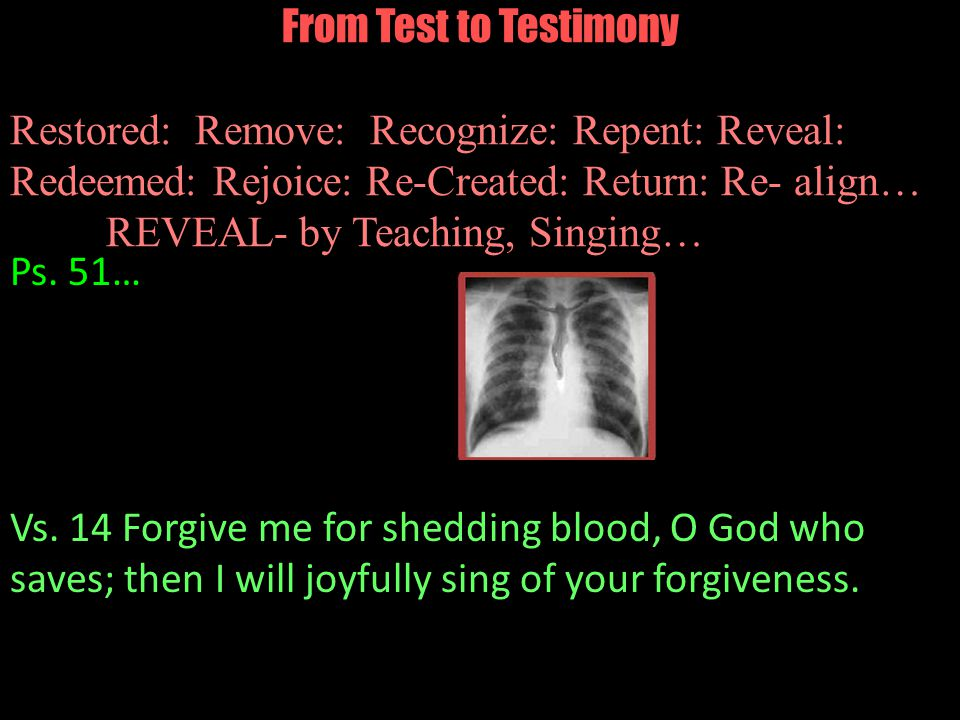 From Test to Testimony Restored: Remove: Recognize: Repent: Reveal: Redeemed: Rejoice: Re-Created: Return: Re- align… REVEAL- by Teaching, Singing… Ps.