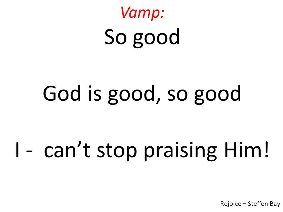 Vamp: So good God is good, so good I - can't stop praising Him! Rejoice – Steffen Bay