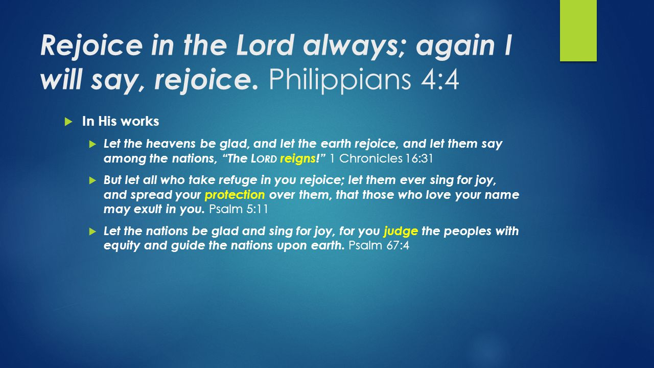 Rejoice in the Lord always; again I will say, rejoice. Philippians 4:4  In His works  Let the heavens be glad, and let the earth rejoice, and let th