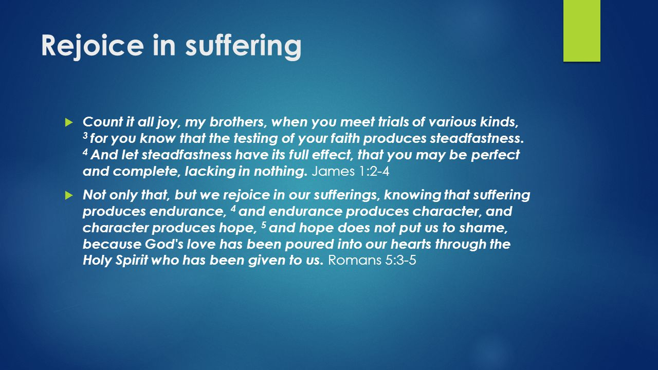 Rejoice in suffering  Count it all joy, my brothers, when you meet trials of various kinds, 3 for you know that the testing of your faith produces st