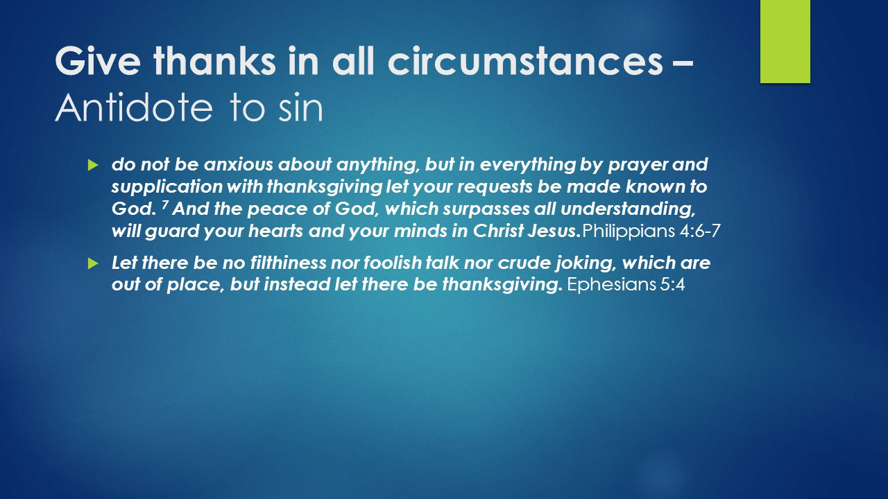 Give thanks in all circumstances – Antidote to sin  do not be anxious about anything, but in everything by prayer and supplication with thanksgiving