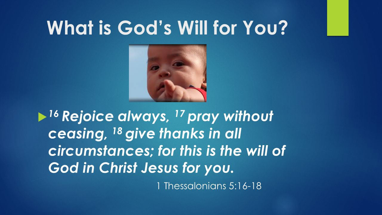 What is God's Will for You?  16 Rejoice always, 17 pray without ceasing, 18 give thanks in all circumstances; for this is the will of God in Christ J