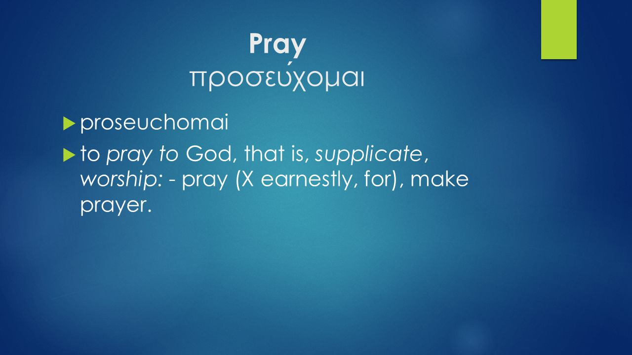 Pray προσευχομαι  proseuchomai  to pray to God, that is, supplicate, worship: - pray (X earnestly, for), make prayer.