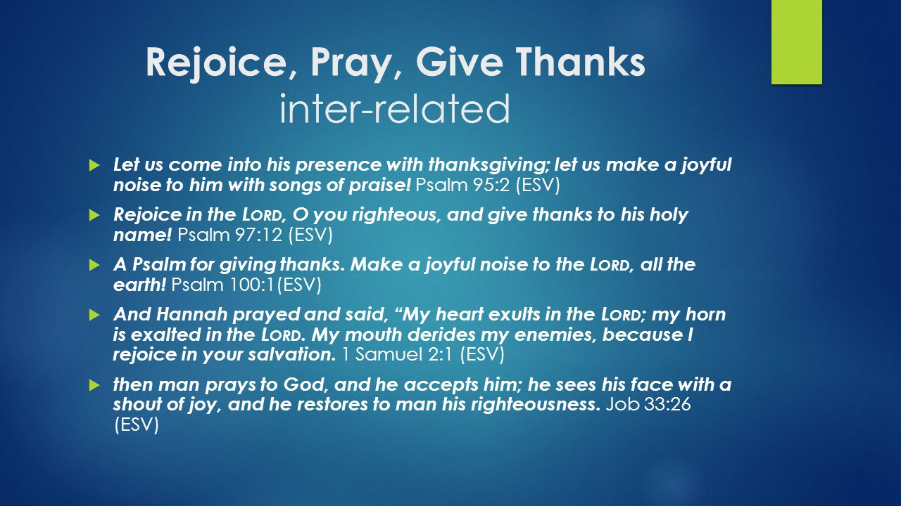 Rejoice, Pray, Give Thanks inter-related  Let us come into his presence with thanksgiving; let us make a joyful noise to him with songs of praise! Ps