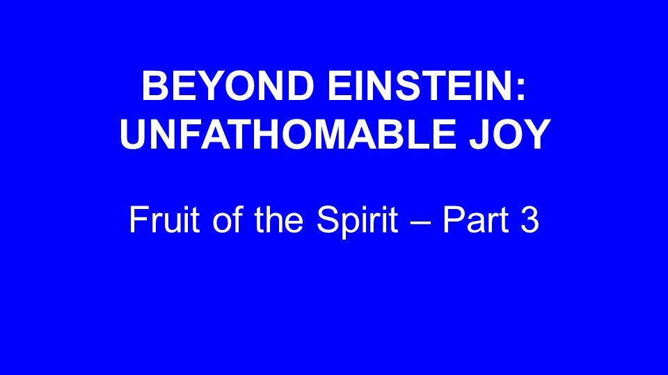 BEYOND EINSTEIN: UNFATHOMABLE JOY Fruit of the Spirit – Part 3