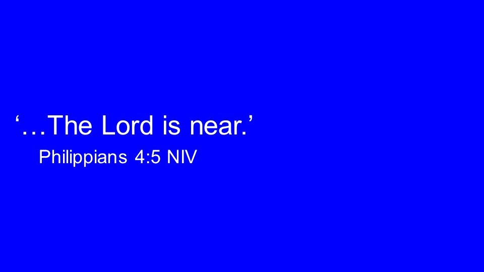 '…The Lord is near.' Philippians 4:5 NIV