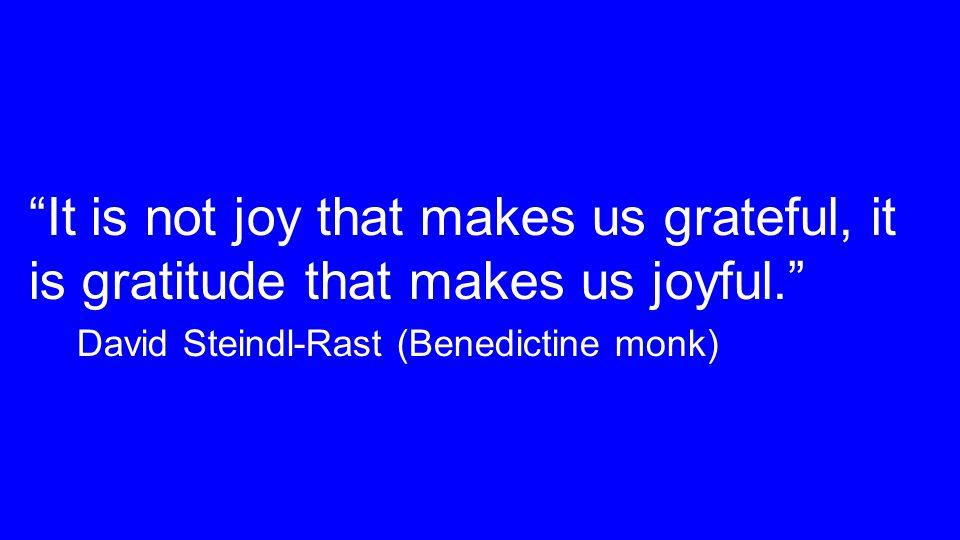 It is not joy that makes us grateful, it is gratitude that makes us joyful. David Steindl-Rast (Benedictine monk)