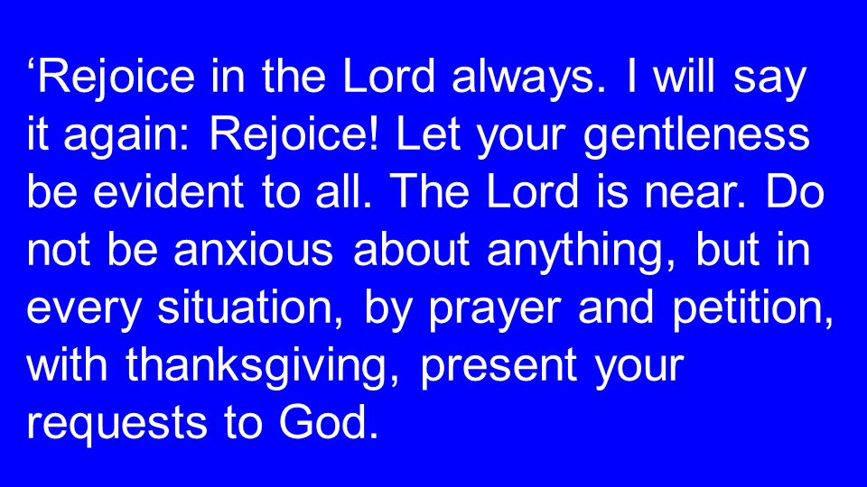 'Rejoice in the Lord always. I will say it again: Rejoice.
