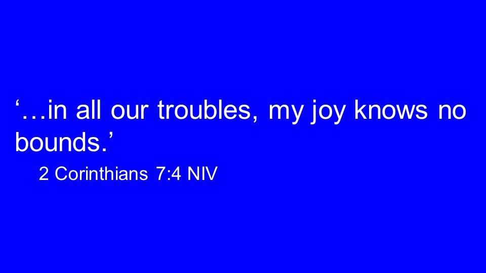'…in all our troubles, my joy knows no bounds.' 2 Corinthians 7:4 NIV