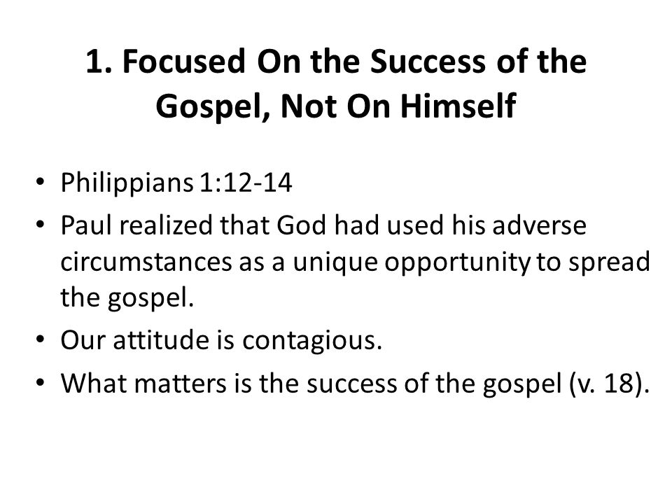 1. Focused On the Success of the Gospel, Not On Himself Philippians 1:12-14 Paul realized that God had used his adverse circumstances as a unique oppo