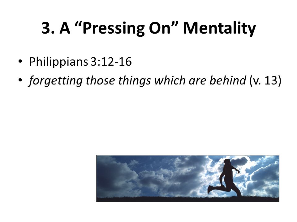 "3. A ""Pressing On"" Mentality Philippians 3:12-16 forgetting those things which are behind (v. 13)"