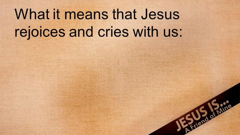 What it means that Jesus rejoices and cries with us: