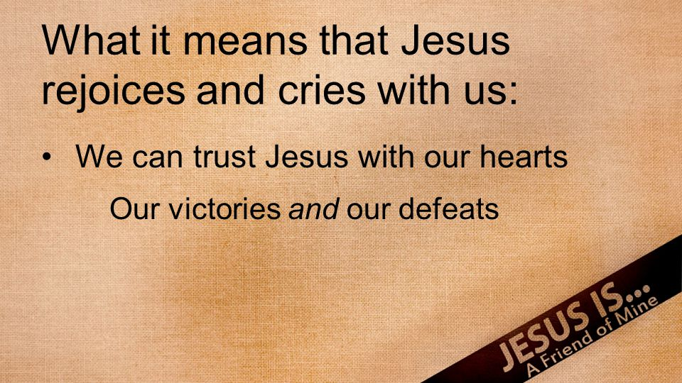 What it means that Jesus rejoices and cries with us: We can trust Jesus with our hearts Our victories and our defeats