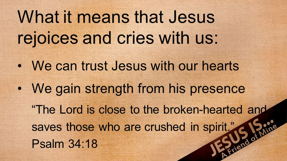 "What it means that Jesus rejoices and cries with us: We can trust Jesus with our hearts We gain strength from his presence ""The Lord is close to the b"