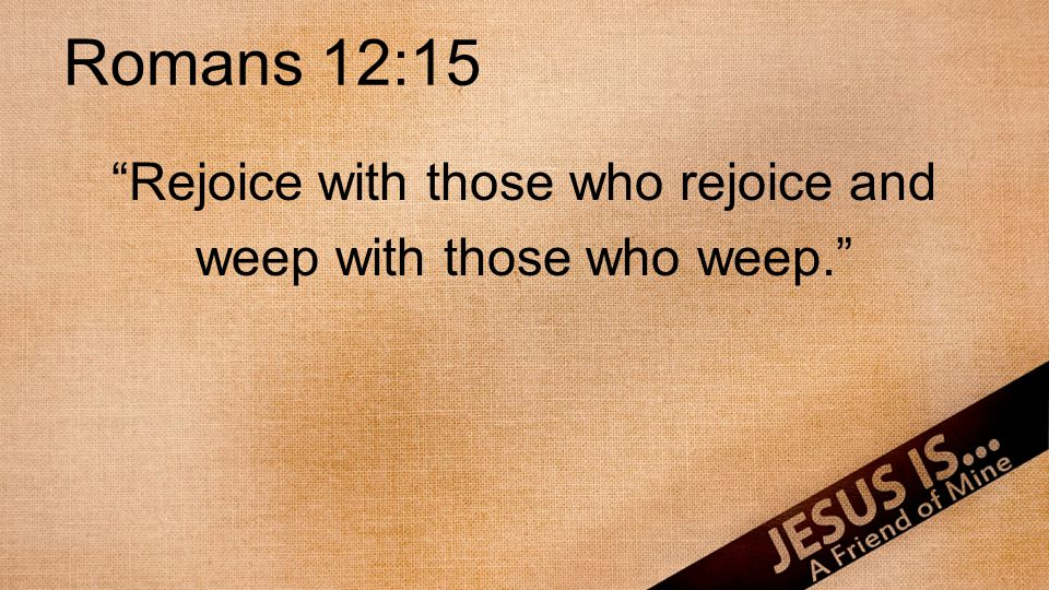"Romans 12:15 ""Rejoice with those who rejoice and weep with those who weep."""