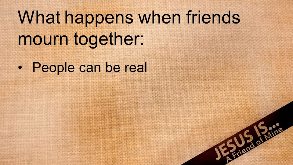 What happens when friends mourn together: People can be real Strength is gained in company