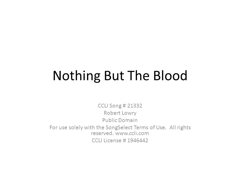 Nothing But The Blood CCLI Song # 21332 Robert Lowry Public Domain For use solely with the SongSelect Terms of Use.
