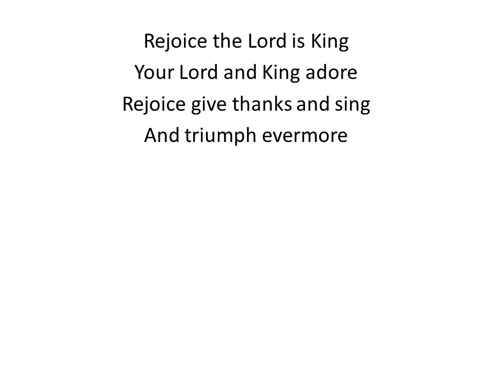 Rejoice the Lord is King Your Lord and King adore Rejoice give thanks and sing And triumph evermore