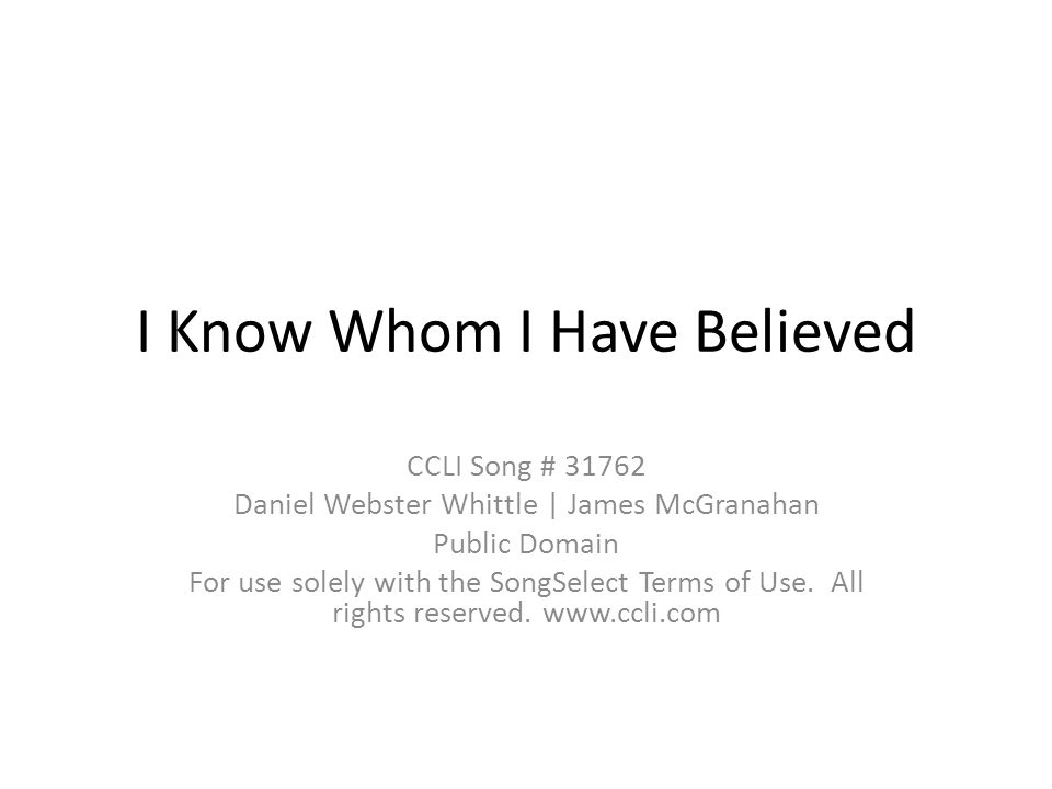 I Know Whom I Have Believed CCLI Song # 31762 Daniel Webster Whittle | James McGranahan Public Domain For use solely with the SongSelect Terms of Use.
