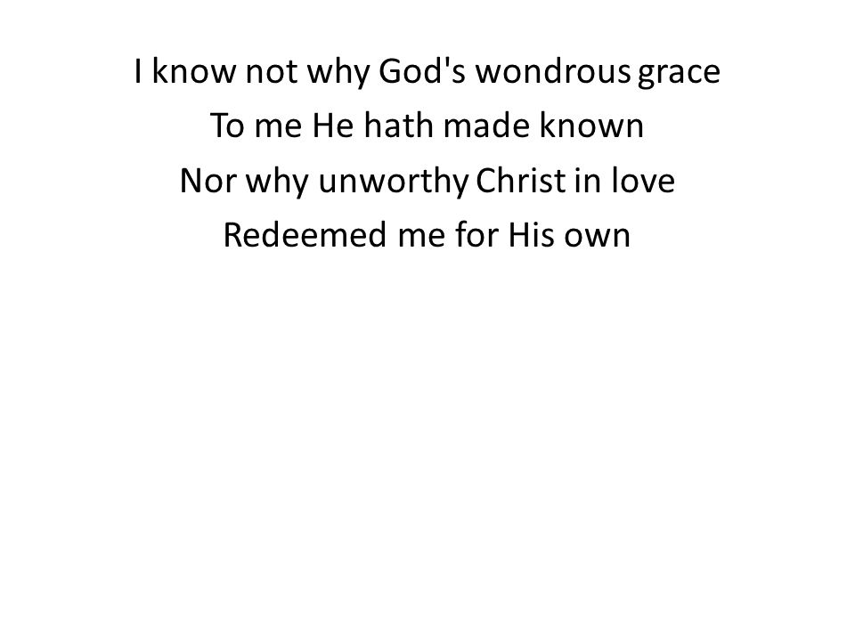 I know not why God s wondrous grace To me He hath made known Nor why unworthy Christ in love Redeemed me for His own