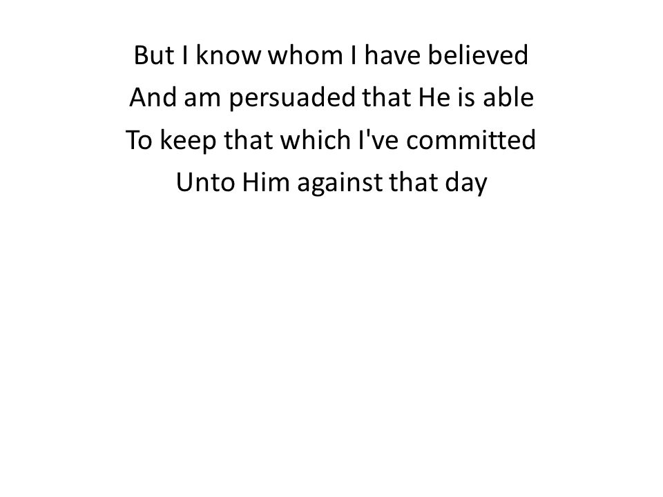 But I know whom I have believed And am persuaded that He is able To keep that which I ve committed Unto Him against that day