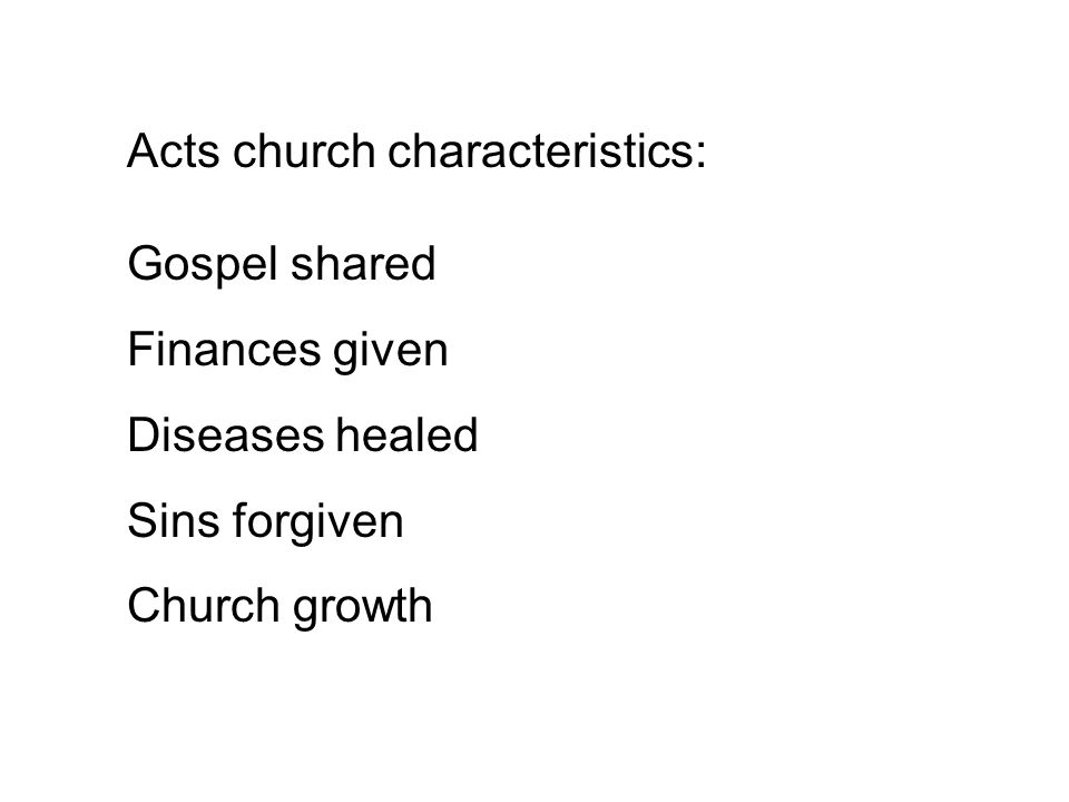Acts church characteristics: Gospel shared Finances given Diseases healed Sins forgiven Church growth