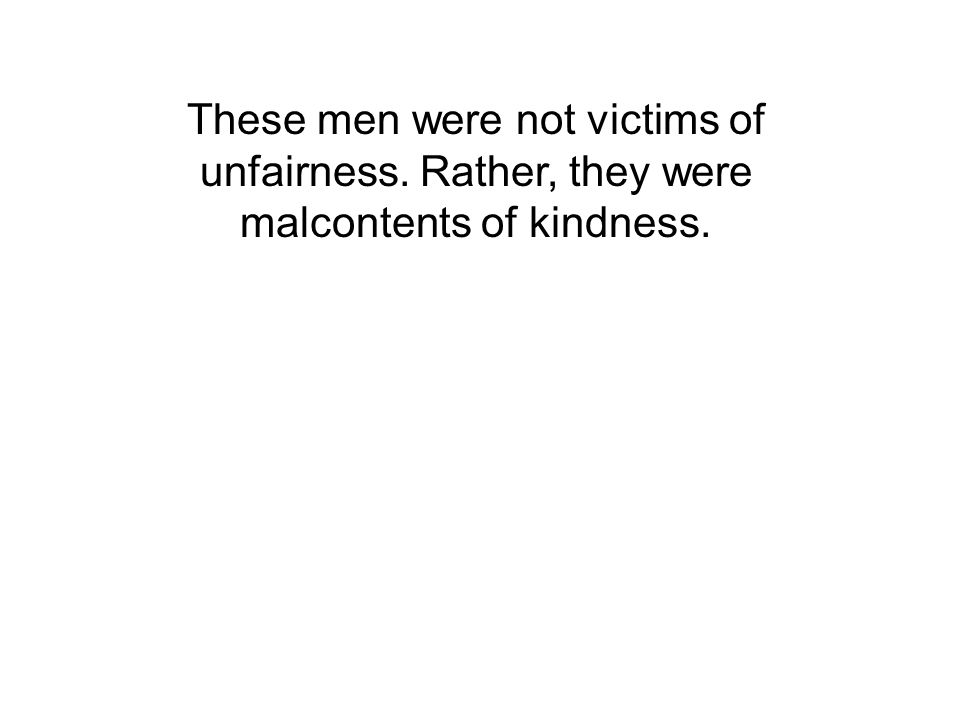 These men were not victims of unfairness. Rather, they were malcontents of kindness.