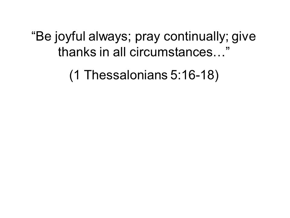 Be joyful always; pray continually; give thanks in all circumstances… (1 Thessalonians 5:16-18)