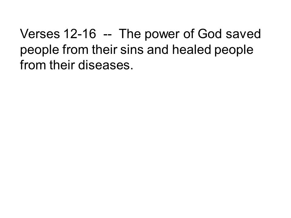 Verses 12-16 -- The power of God saved people from their sins and healed people from their diseases.