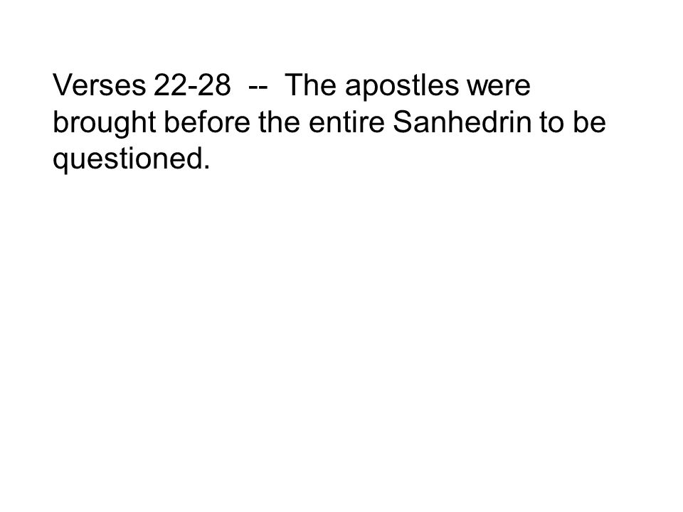Verses 22-28 -- The apostles were brought before the entire Sanhedrin to be questioned.