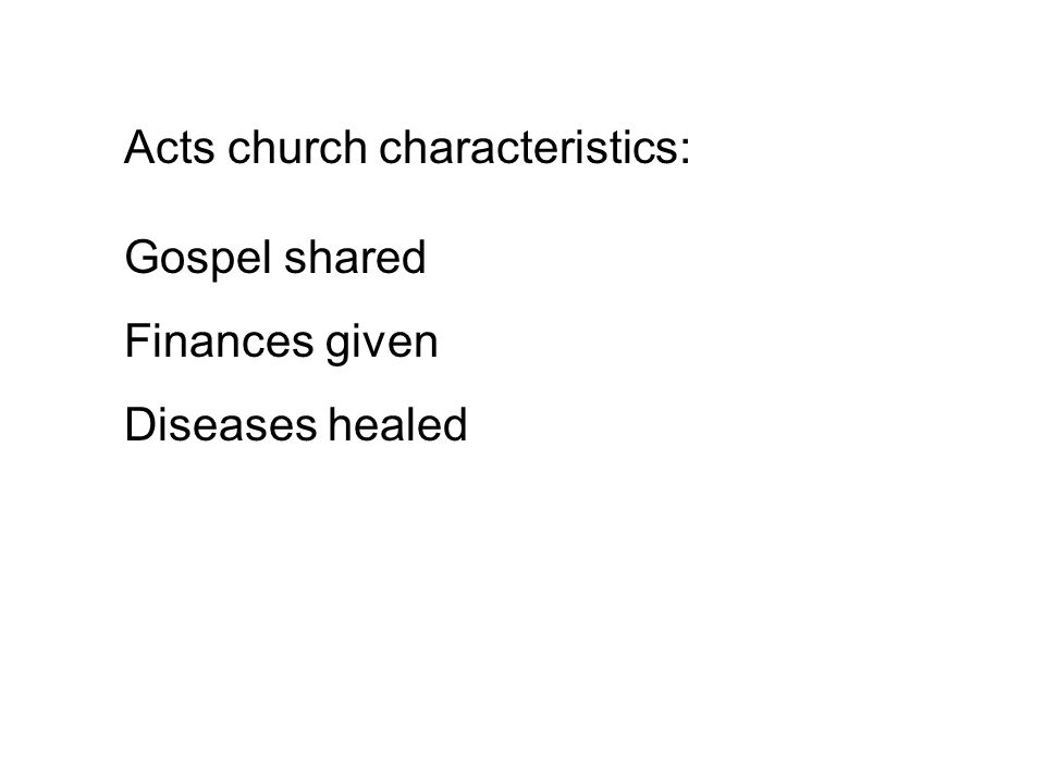 Acts church characteristics: Gospel shared Finances given Diseases healed Sins forgiven