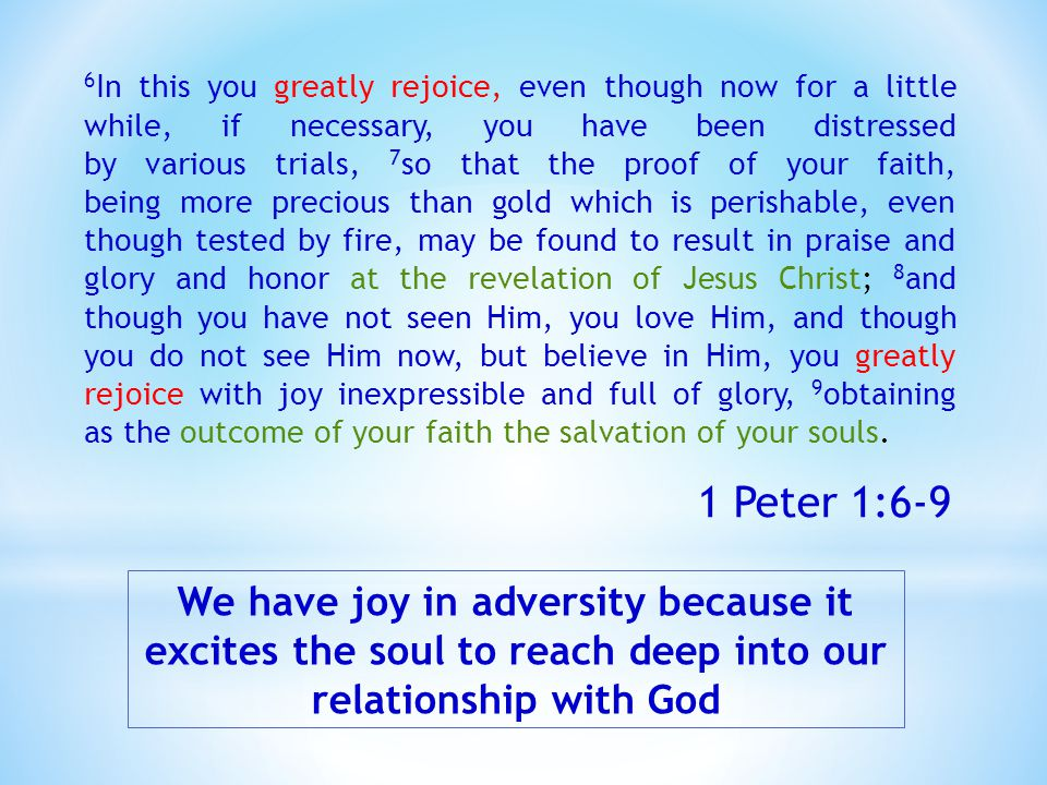 We have joy in adversity because it excites the soul to reach deep into our relationship with God 6 In this you greatly rejoice, even though now for a little while, if necessary, you have been distressed by various trials, 7 so that the proof of your faith, being more precious than gold which is perishable, even though tested by fire, may be found to result in praise and glory and honor at the revelation of Jesus Christ; 8 and though you have not seen Him, you love Him, and though you do not see Him now, but believe in Him, you greatly rejoice with joy inexpressible and full of glory, 9 obtaining as the outcome of your faith the salvation of your souls.