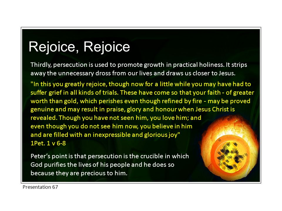 Rejoice, Rejoice Thirdly, persecution is used to promote growth in practical holiness.