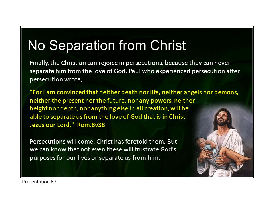 No Separation from Christ Finally, the Christian can rejoice in persecutions, because they can never separate him from the love of God.
