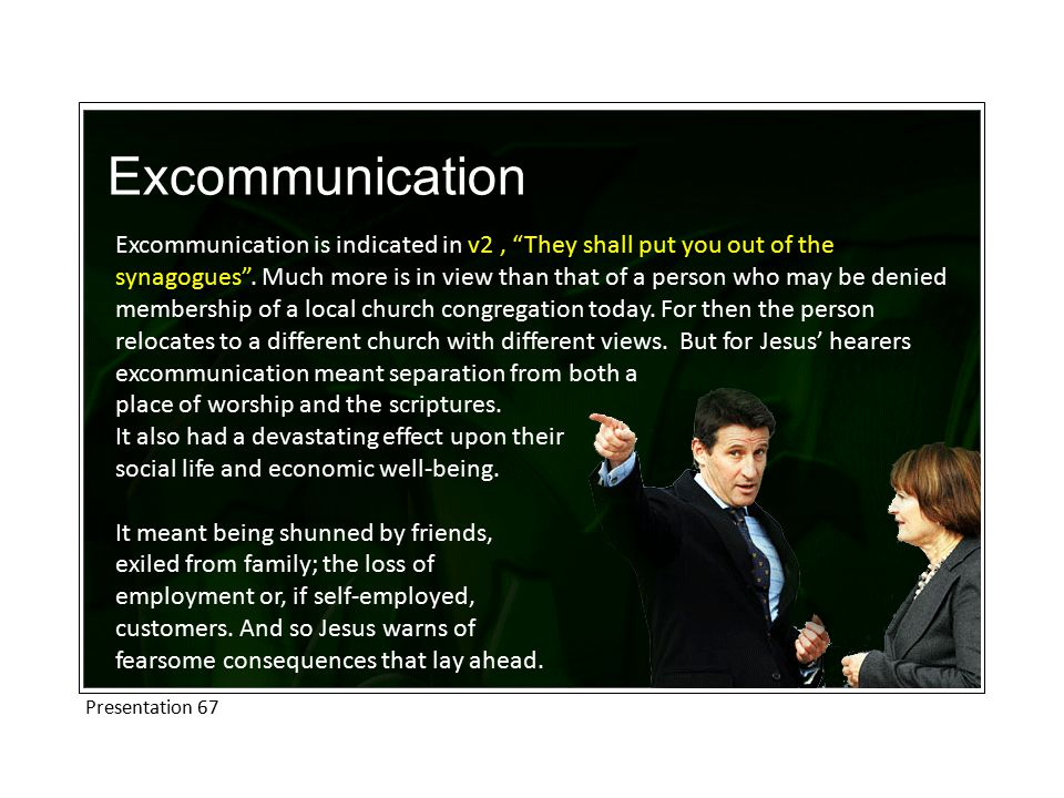 Excommunication Excommunication is indicated in v2, They shall put you out of the synagogues .